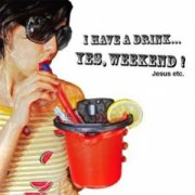 I Have A Drink... Yes, Weekend!