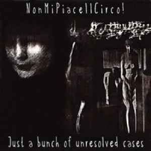 album Just a bunch of unresolved cases - Nonmipiaceilcirco!