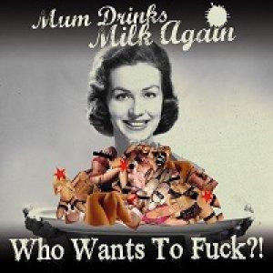 album Who Wants To Fuck?! - Mum Drinks Milk Again