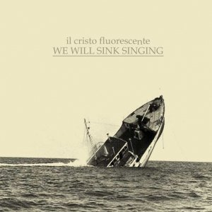album We Will Sink Singing - il cristo fluorescente