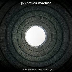 album The Inhuman Use of Human Beings - This Broken Machine