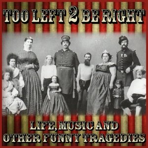 album Life, music and other funny tragedies - Too Left 2 Be Right