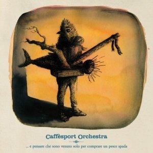 album ... e pensare che sono venuto solo per comprare un pesce spada - Caffèsport Orchestra