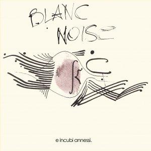 album e incubi annessi. - Blanc Noise