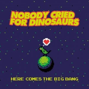 album Here Comes The Big Bang - Nobody Cried For Dinosaurs
