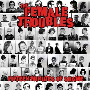 album Fifteen minutes of shame - The Female Troubles