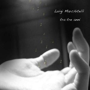 album tra tre anni - Luigi Marchitelli