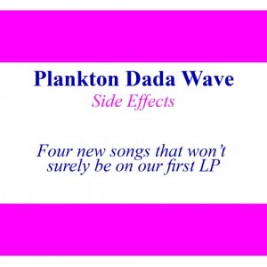 album Side effects - Four new songs that won't surely be on our first LP - Plankton Dada Wave