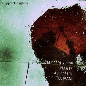 album Una notte via su Marte a piantare tulipani - Filippo Muneghina