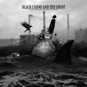 album Until the Water Runs Clear - Black Casino and the Ghost