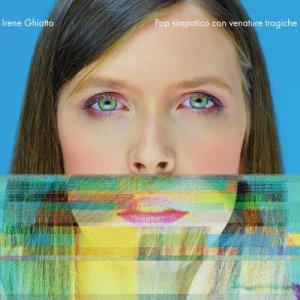 Irene Ghiotto POP SIMPATICO CON VENATURE TRAGICHE copertina