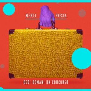 album OGGI DOMANI UN CONCORSO - Merce Fresca - MerceFrescaBand