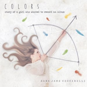 "album ""COLORS - Story of a girl who wanted to record an album"" - Sara Jane Ceccarelli"