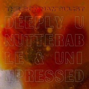 album Deeply Unutterable & Unimpressed - single - THE SOMNAMBULIST