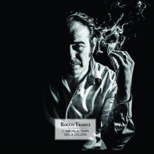 album L'amore ai tempi della collera - Rocco Traisci
