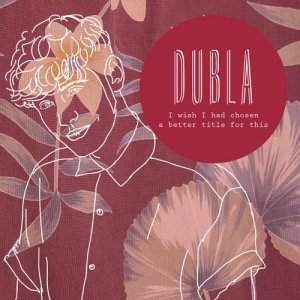 album I Wish I Had Chosen a Better Title for This - DUBLA