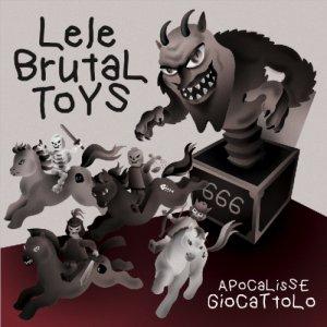 album Lele Brutal Toys - Apocalisse Giocattolo - brutal toys