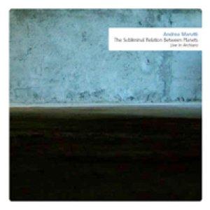 album The Subliminal Relation Between Planets(Live in Archiaro) - Andrea Marutti