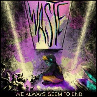 WASTE (We Always Seem to End)